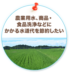 農業用水、商品・食品洗浄などにかかる水道代を節約したい